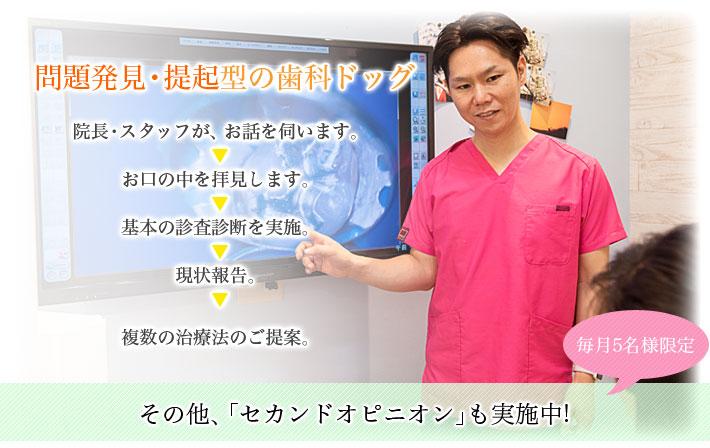問題発見・提起型の歯科ドッグ 院長・スタッフが、お話を伺います。お口の中を拝見します。基本の診査診断を実施。現状報告。複数の治療法のご提案。